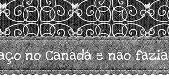 O que eu faço no Canadá e não fazia no Brasil?